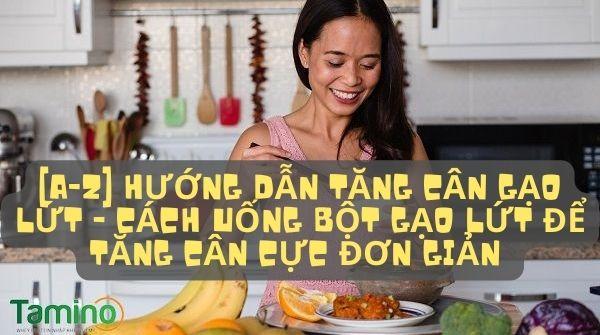 Hướng dẫn tăng cân gạo lứt - Cách uống bột gạo lứt để tăng cân cực ĐƠN GIẢN